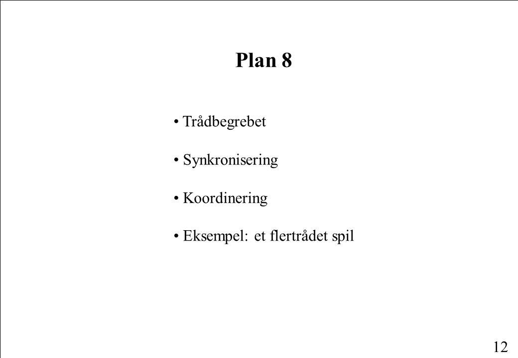 12 Plan 8 Trådbegrebet Synkronisering Koordinering Eksempel: et flertrådet spil