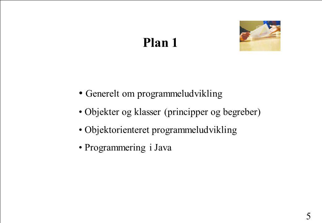 5 Plan 1 Generelt om programmeludvikling Objekter og klasser (principper og begreber) Objektorienteret programmeludvikling Programmering i Java