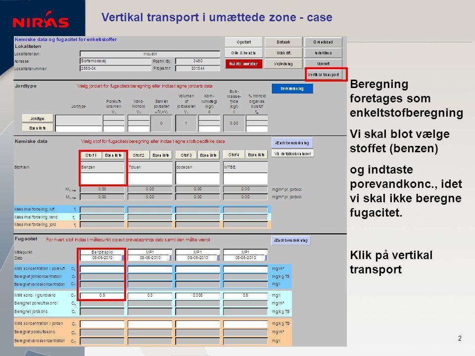 2 Vertikal transport i umættede zone - case Beregning foretages som enkeltstofberegning Vi skal blot vælge stoffet (benzen) og indtaste porevandkonc., idet vi skal ikke beregne fugacitet.