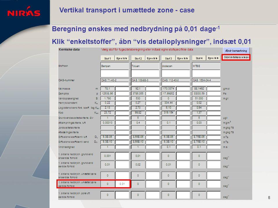 8 Vertikal transport i umættede zone - case Beregning ønskes med nedbrydning på 0,01 dage -1 Klik enkeltstoffer , åbn vis detailoplysninger , indsæt 0,01