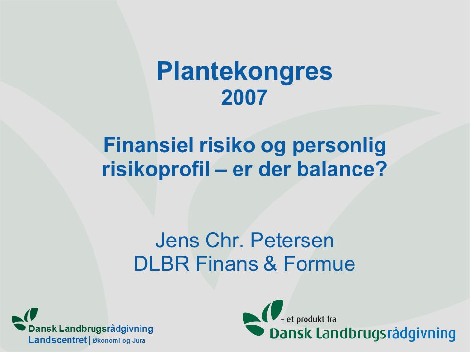 Dansk Landbrugsrådgivning Landscentret | Økonomi og Jura Plantekongres 2007 Finansiel risiko og personlig risikoprofil – er der balance.