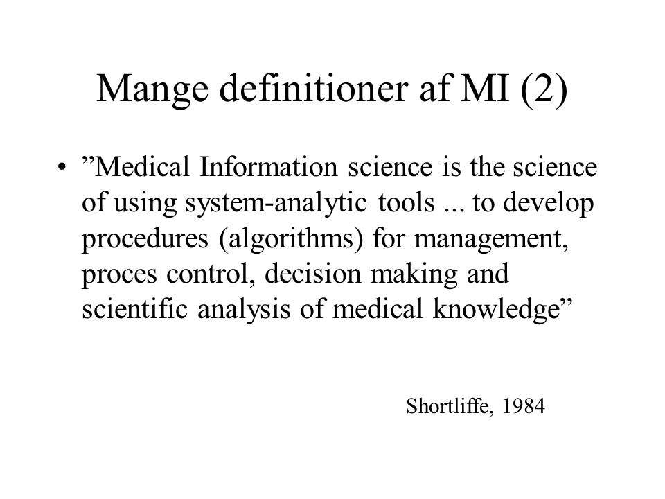 Mange definitioner af MI (2) Medical Information science is the science of using system-analytic tools...