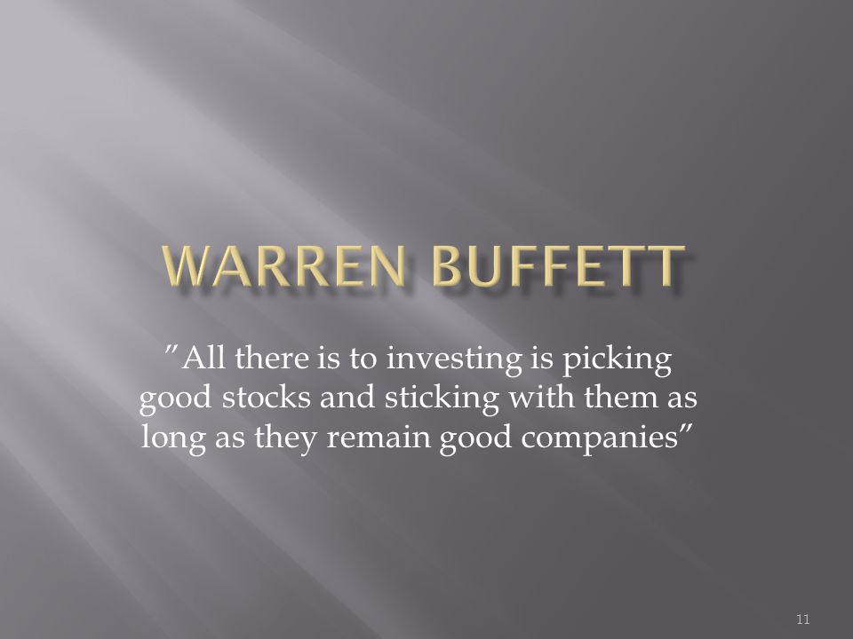 All there is to investing is picking good stocks and sticking with them as long as they remain good companies 11