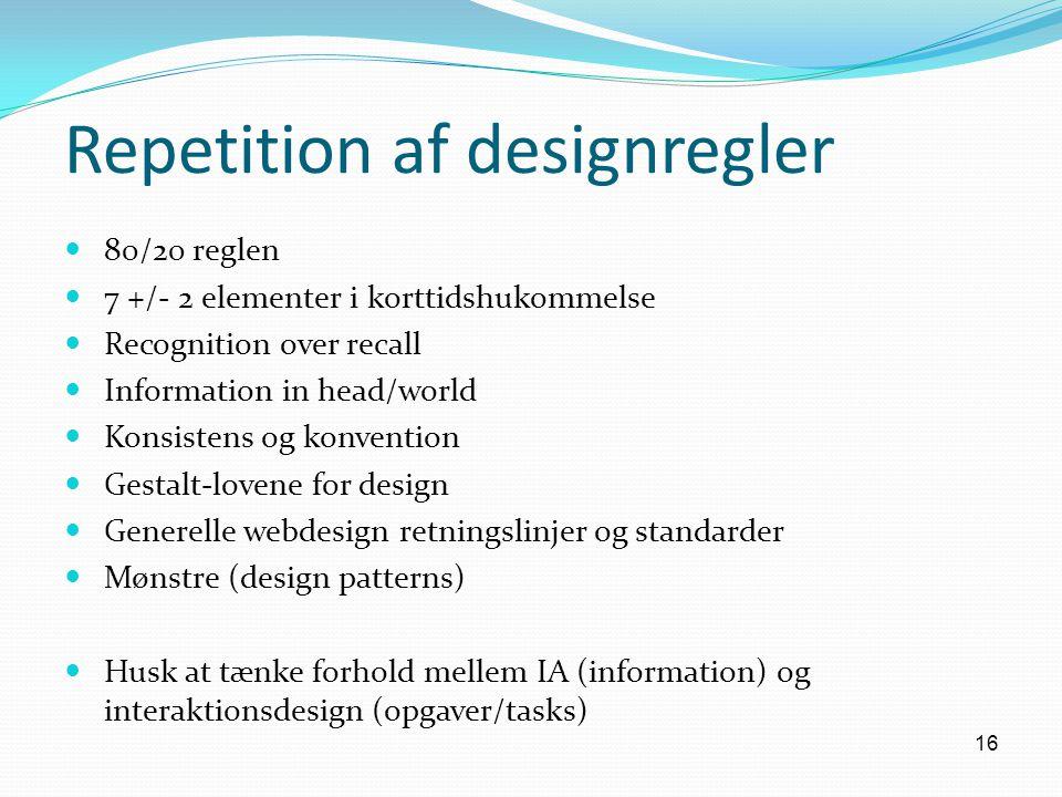 16 Repetition af designregler 80/20 reglen 7 +/- 2 elementer i korttidshukommelse Recognition over recall Information in head/world Konsistens og konvention Gestalt-lovene for design Generelle webdesign retningslinjer og standarder Mønstre (design patterns) Husk at tænke forhold mellem IA (information) og interaktionsdesign (opgaver/tasks)