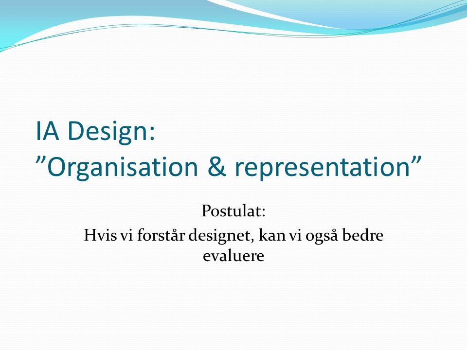 IA Design: Organisation & representation Postulat: Hvis vi forstår designet, kan vi også bedre evaluere
