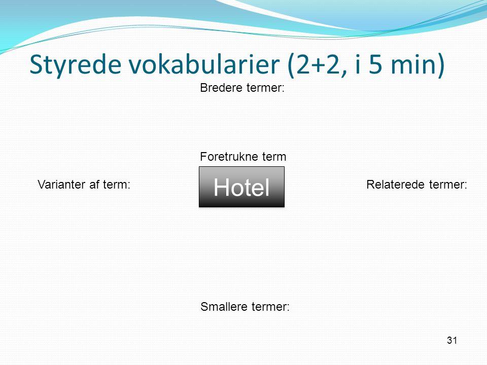Styrede vokabularier (2+2, i 5 min) 31 Hotel Foretrukne term Bredere termer: Varianter af term:Relaterede termer: Smallere termer: