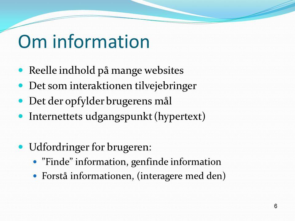 6 Om information Reelle indhold på mange websites Det som interaktionen tilvejebringer Det der opfylder brugerens mål Internettets udgangspunkt (hypertext) Udfordringer for brugeren: Finde information, genfinde information Forstå informationen, (interagere med den)