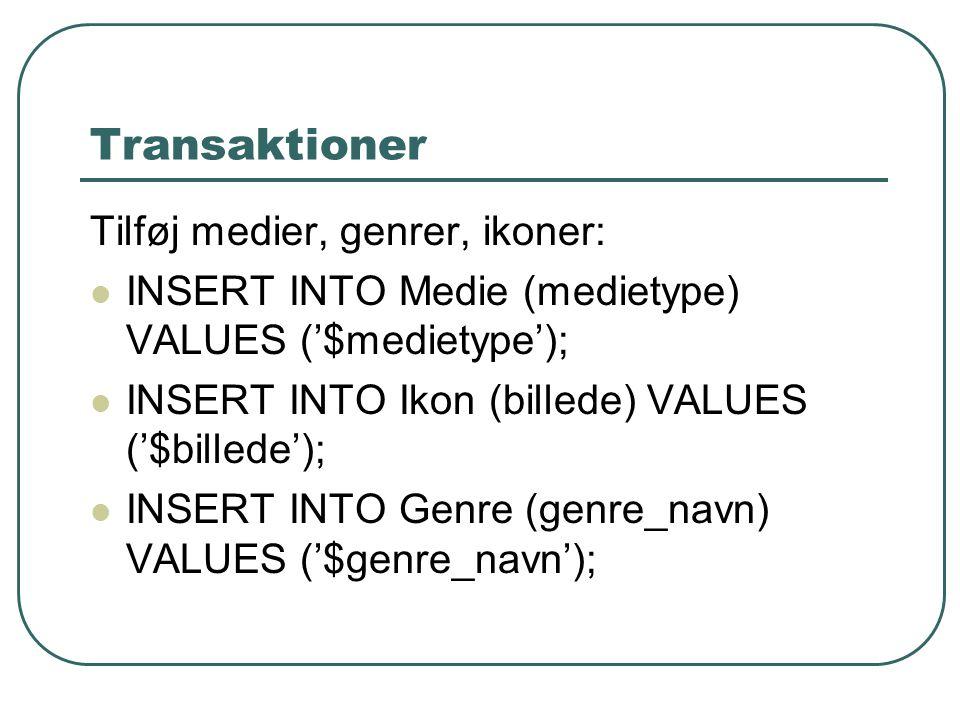 Transaktioner Tilføj medier, genrer, ikoner: INSERT INTO Medie (medietype) VALUES ('$medietype'); INSERT INTO Ikon (billede) VALUES ('$billede'); INSERT INTO Genre (genre_navn) VALUES ('$genre_navn');