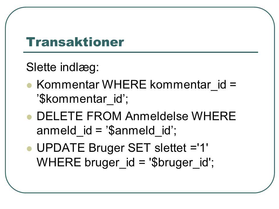Transaktioner Slette indlæg: Kommentar WHERE kommentar_id = '$kommentar_id'; DELETE FROM Anmeldelse WHERE anmeld_id = '$anmeld_id'; UPDATE Bruger SET slettet = 1 WHERE bruger_id = $bruger_id ;