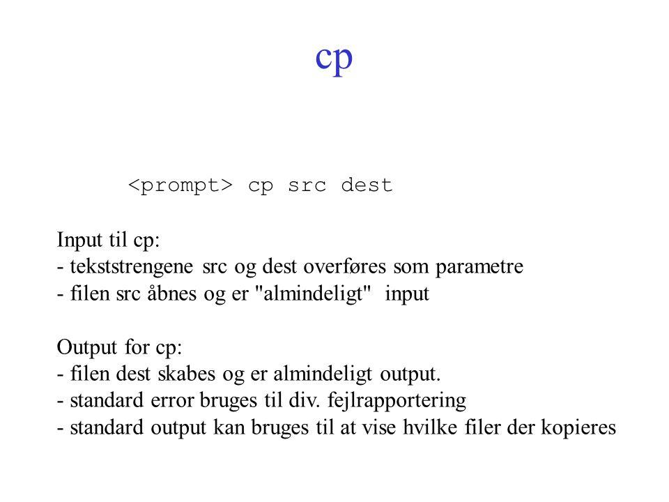 cp cp src dest Input til cp: - tekststrengene src og dest overføres som parametre - filen src åbnes og er almindeligt input Output for cp: - filen dest skabes og er almindeligt output.