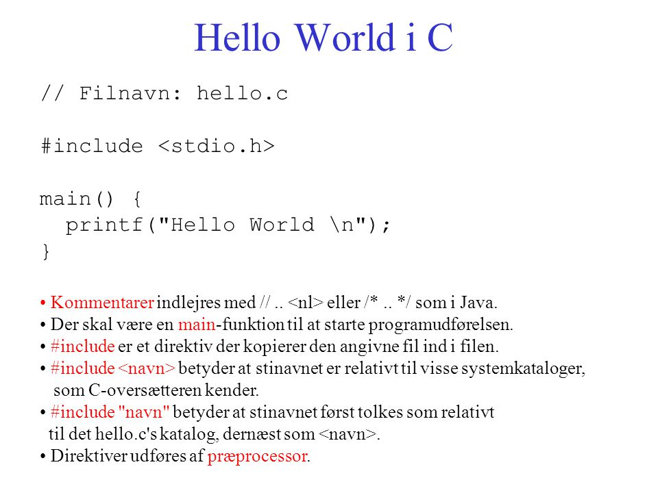 Hello World i C // Filnavn: hello.c #include main() { printf( Hello World \n ); } Kommentarer indlejres med //..