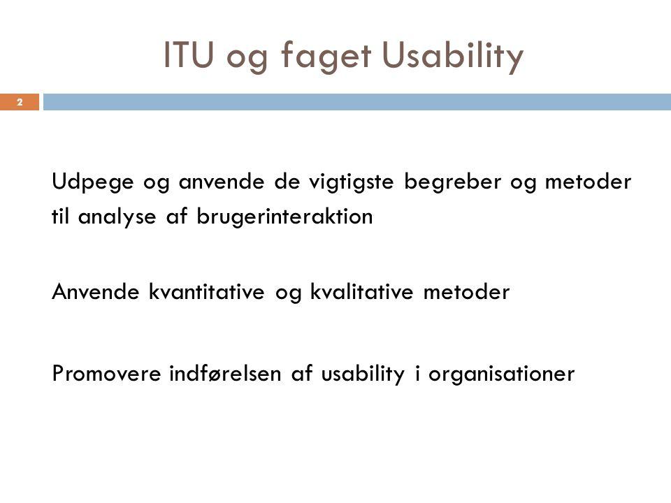 ITU og faget Usability Udpege og anvende de vigtigste begreber og metoder til analyse af brugerinteraktion Anvende kvantitative og kvalitative metoder Promovere indførelsen af usability i organisationer 2