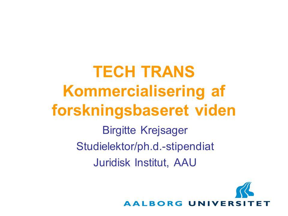 TECH TRANS Kommercialisering af forskningsbaseret viden Birgitte Krejsager Studielektor/ph.d.-stipendiat Juridisk Institut, AAU