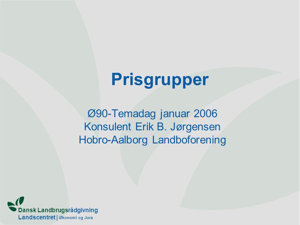 Dansk Landbrugsrådgivning Landscentret | Økonomi og Jura Prisgrupper Ø90-Temadag januar 2006 Konsulent Erik B.