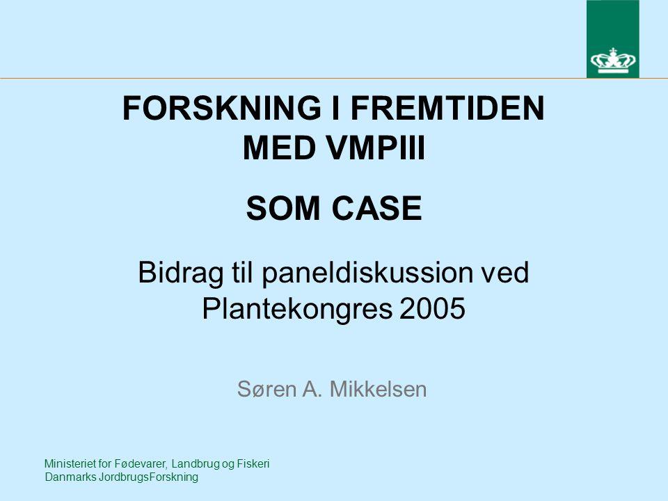 Ministeriet for Fødevarer, Landbrug og Fiskeri Danmarks JordbrugsForskning FORSKNING I FREMTIDEN MED VMPIII SOM CASE Bidrag til paneldiskussion ved Plantekongres 2005 Søren A.