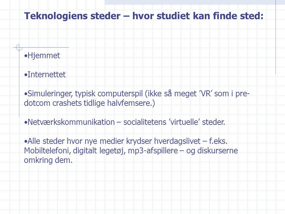 Teknologiens steder – hvor studiet kan finde sted: Hjemmet Internettet Simuleringer, typisk computerspil (ikke så meget 'VR' som i pre- dotcom crashets tidlige halvfemsere.) Netværkskommunikation – socialitetens 'virtuelle' steder.