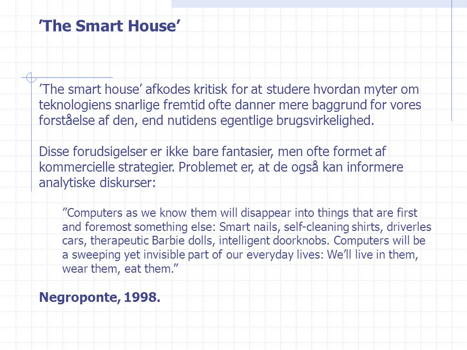 'The Smart House' 'The smart house' afkodes kritisk for at studere hvordan myter om teknologiens snarlige fremtid ofte danner mere baggrund for vores forståelse af den, end nutidens egentlige brugsvirkelighed.