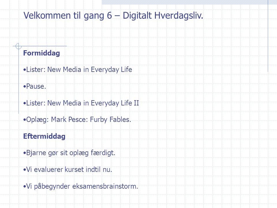 Velkommen til gang 6 – Digitalt Hverdagsliv. Formiddag Lister: New Media in Everyday Life Pause.