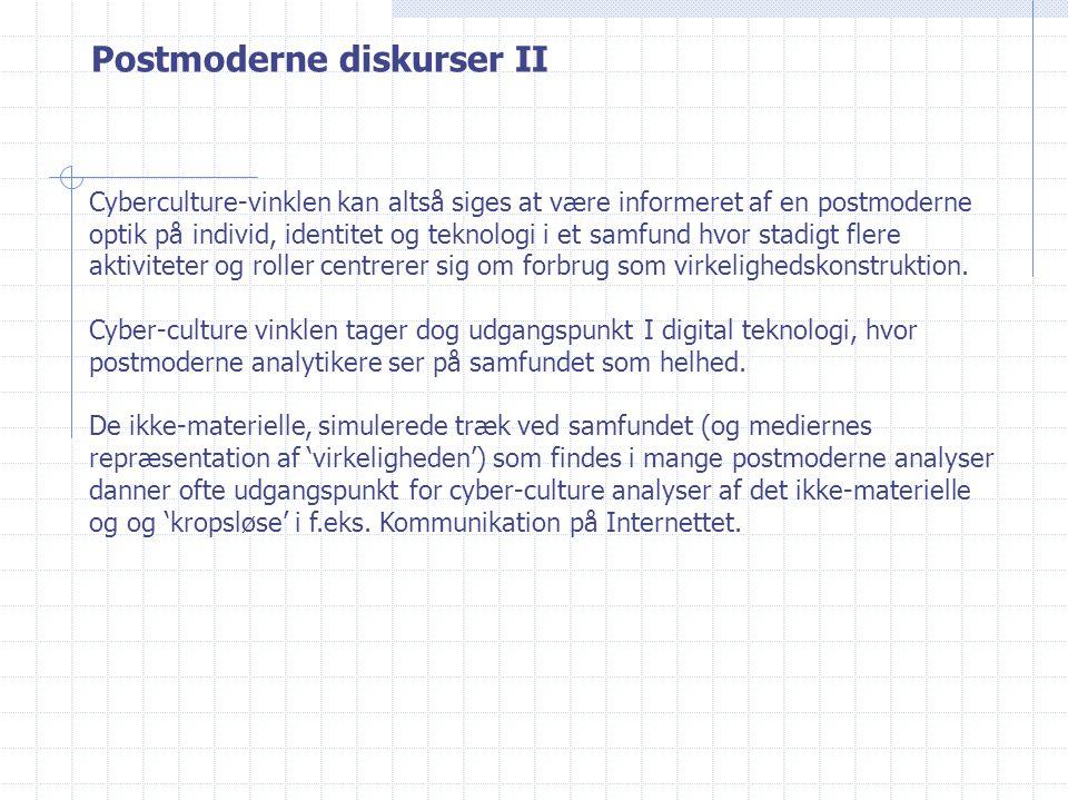 Postmoderne diskurser II Cyberculture-vinklen kan altså siges at være informeret af en postmoderne optik på individ, identitet og teknologi i et samfund hvor stadigt flere aktiviteter og roller centrerer sig om forbrug som virkelighedskonstruktion.