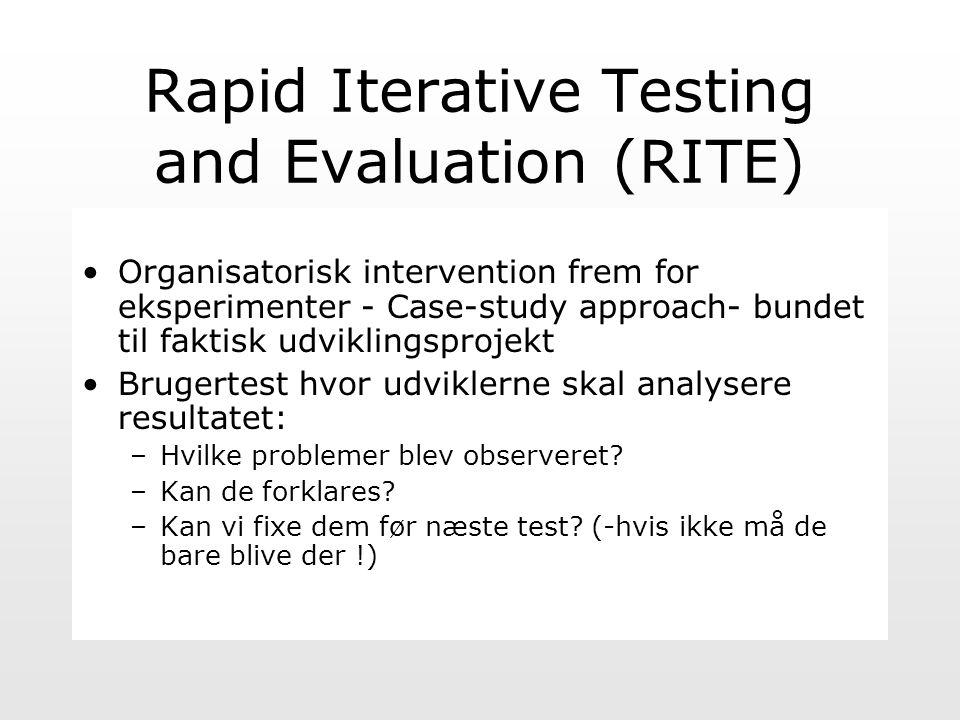 Rapid Iterative Testing and Evaluation (RITE) Organisatorisk intervention frem for eksperimenter - Case-study approach- bundet til faktisk udviklingsprojekt Brugertest hvor udviklerne skal analysere resultatet: –Hvilke problemer blev observeret.