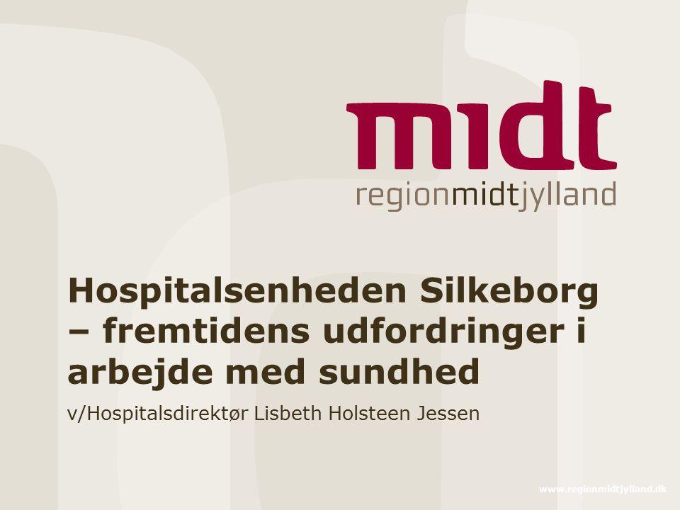 www.regionmidtjylland.dk Hospitalsenheden Silkeborg – fremtidens udfordringer i arbejde med sundhed v/Hospitalsdirektør Lisbeth Holsteen Jessen