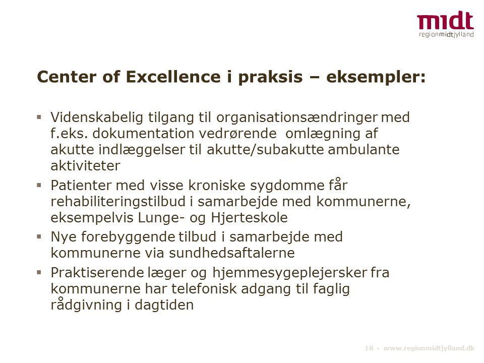 18 ▪ www.regionmidtjylland.dk Center of Excellence i praksis – eksempler:  Videnskabelig tilgang til organisationsændringer med f.eks.