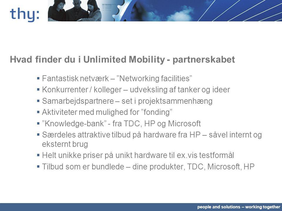 people and solutions – working together Hvad finder du i Unlimited Mobility - partnerskabet  Fantastisk netværk – Networking facilities  Konkurrenter / kolleger – udveksling af tanker og ideer  Samarbejdspartnere – set i projektsammenhæng  Aktiviteter med mulighed for fonding  Knowledge-bank - fra TDC, HP og Microsoft  Særdeles attraktive tilbud på hardware fra HP – såvel internt og eksternt brug  Helt unikke priser på unikt hardware til ex.vis testformål  Tilbud som er bundlede – dine produkter, TDC, Microsoft, HP