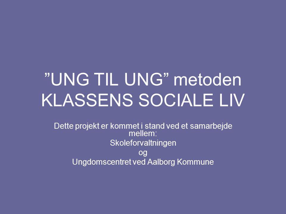 UNG TIL UNG metoden KLASSENS SOCIALE LIV Dette projekt er kommet i stand ved et samarbejde mellem: Skoleforvaltningen og Ungdomscentret ved Aalborg Kommune
