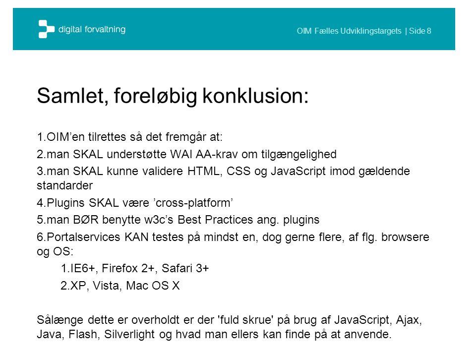 OIM Fælles Udviklingstargets | Side 8 Samlet, foreløbig konklusion: 1.OIM'en tilrettes så det fremgår at: 2.man SKAL understøtte WAI AA-krav om tilgængelighed 3.man SKAL kunne validere HTML, CSS og JavaScript imod gældende standarder 4.Plugins SKAL være 'cross-platform' 5.man BØR benytte w3c's Best Practices ang.