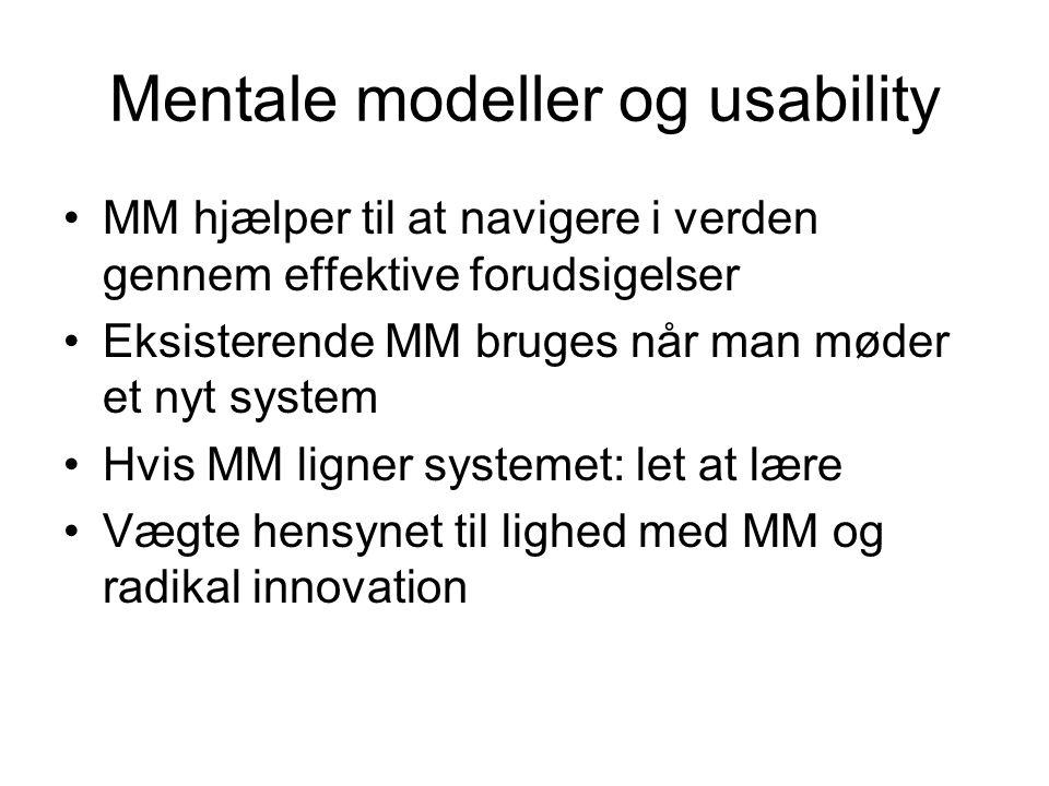 Mentale modeller og usability MM hjælper til at navigere i verden gennem effektive forudsigelser Eksisterende MM bruges når man møder et nyt system Hvis MM ligner systemet: let at lære Vægte hensynet til lighed med MM og radikal innovation