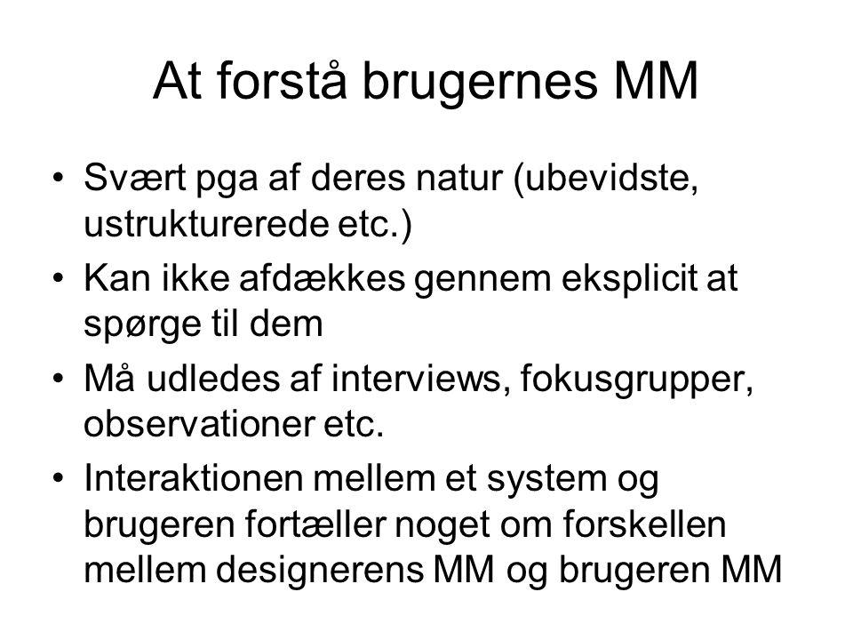 At forstå brugernes MM Svært pga af deres natur (ubevidste, ustrukturerede etc.) Kan ikke afdækkes gennem eksplicit at spørge til dem Må udledes af interviews, fokusgrupper, observationer etc.
