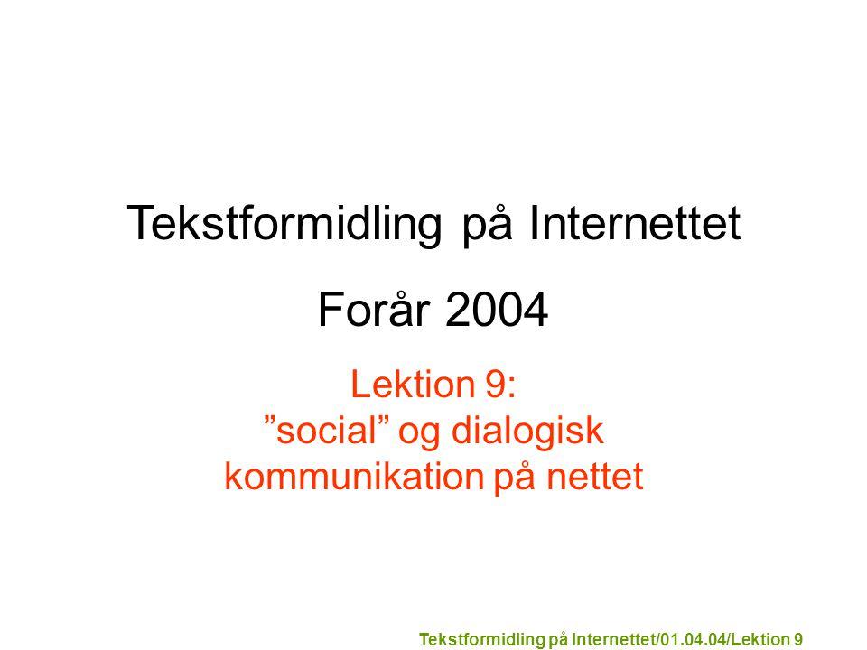 Tekstformidling på Internettet/01.04.04/Lektion 9 Tekstformidling på Internettet Forår 2004 Lektion 9: social og dialogisk kommunikation på nettet