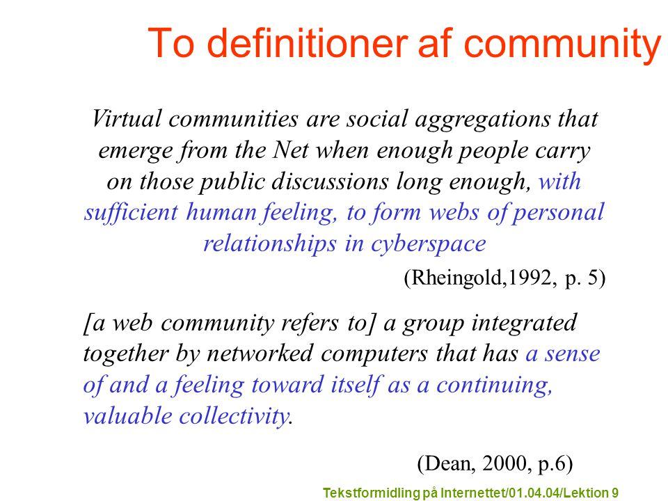 Tekstformidling på Internettet/01.04.04/Lektion 9 To definitioner af community Virtual communities are social aggregations that emerge from the Net when enough people carry on those public discussions long enough, with sufficient human feeling, to form webs of personal relationships in cyberspace (Rheingold,1992, p.