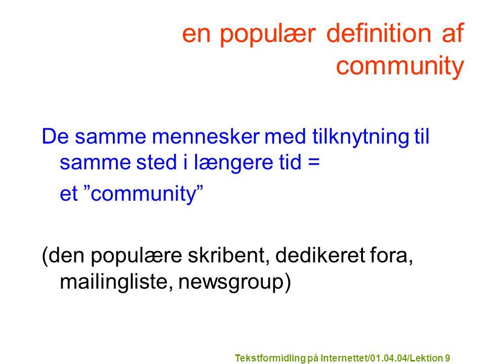 Tekstformidling på Internettet/01.04.04/Lektion 9 en populær definition af community De samme mennesker med tilknytning til samme sted i længere tid = et community (den populære skribent, dedikeret fora, mailingliste, newsgroup)
