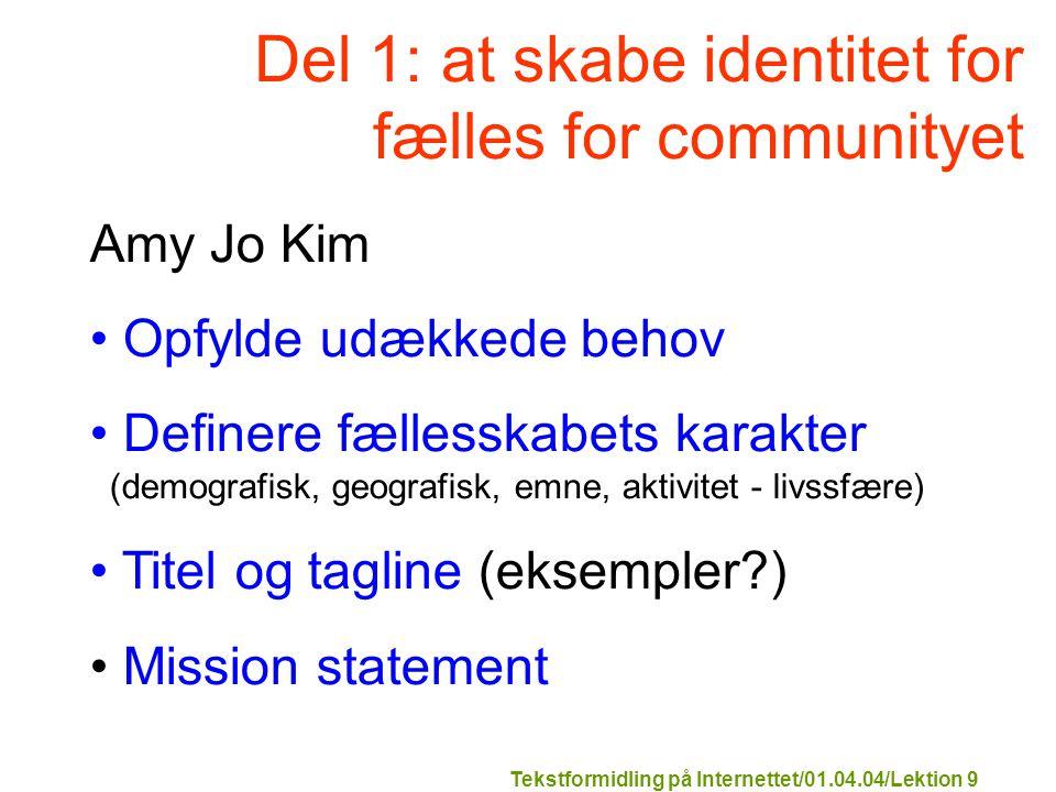 Tekstformidling på Internettet/01.04.04/Lektion 9 Del 1: at skabe identitet for fælles for communityet Amy Jo Kim Opfylde udækkede behov Definere fællesskabets karakter (demografisk, geografisk, emne, aktivitet - livssfære) Titel og tagline (eksempler ) Mission statement