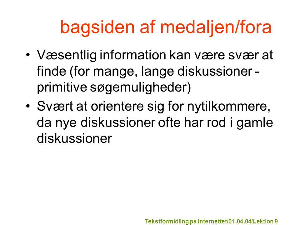 Tekstformidling på Internettet/01.04.04/Lektion 9 bagsiden af medaljen/fora Væsentlig information kan være svær at finde (for mange, lange diskussioner - primitive søgemuligheder) Svært at orientere sig for nytilkommere, da nye diskussioner ofte har rod i gamle diskussioner
