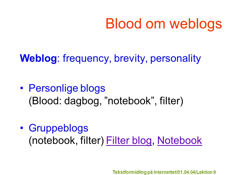 Tekstformidling på Internettet/01.04.04/Lektion 9 Blood om weblogs Weblog: frequency, brevity, personality Personlige blogs (Blood: dagbog, notebook , filter) Gruppeblogs (notebook, filter) Filter blog, NotebookFilter blogNotebook
