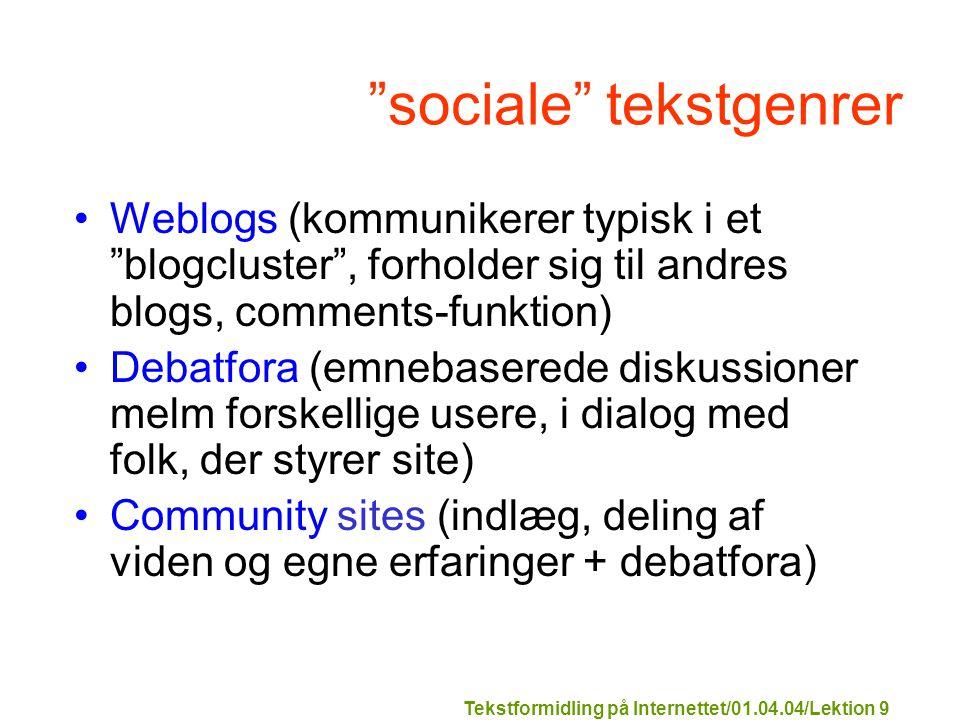 Tekstformidling på Internettet/01.04.04/Lektion 9 sociale tekstgenrer Weblogs (kommunikerer typisk i et blogcluster , forholder sig til andres blogs, comments-funktion) Debatfora (emnebaserede diskussioner melm forskellige usere, i dialog med folk, der styrer site) Community sites (indlæg, deling af viden og egne erfaringer + debatfora)