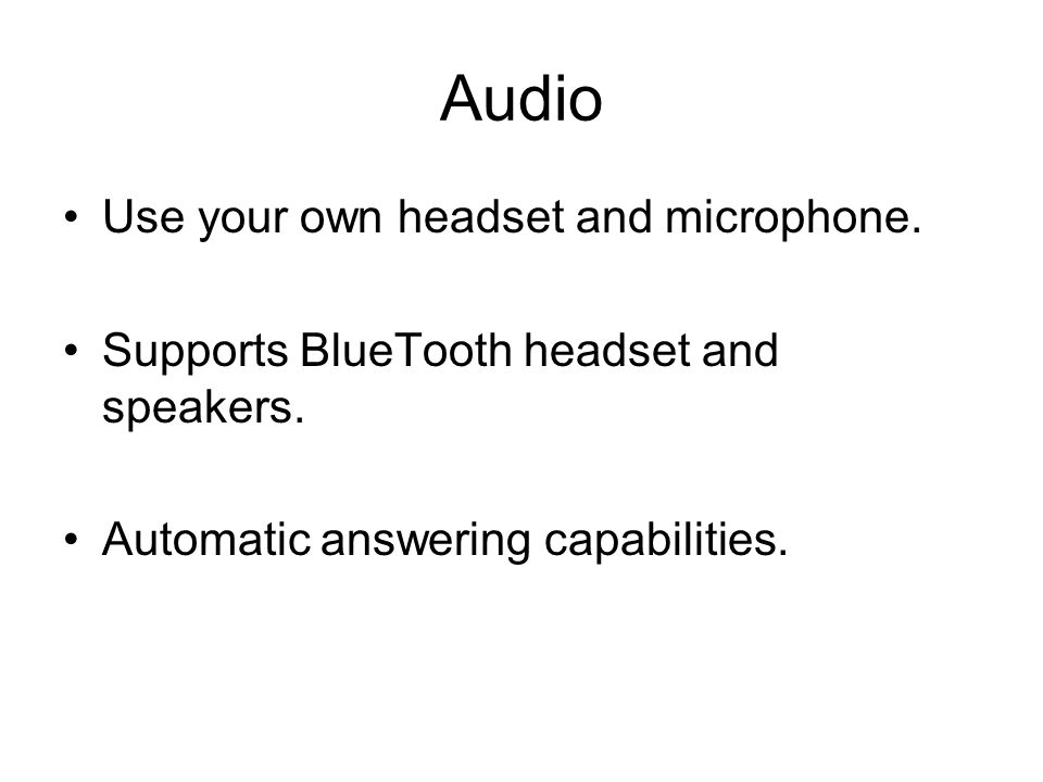 Audio Use your own headset and microphone. Supports BlueTooth headset and speakers.