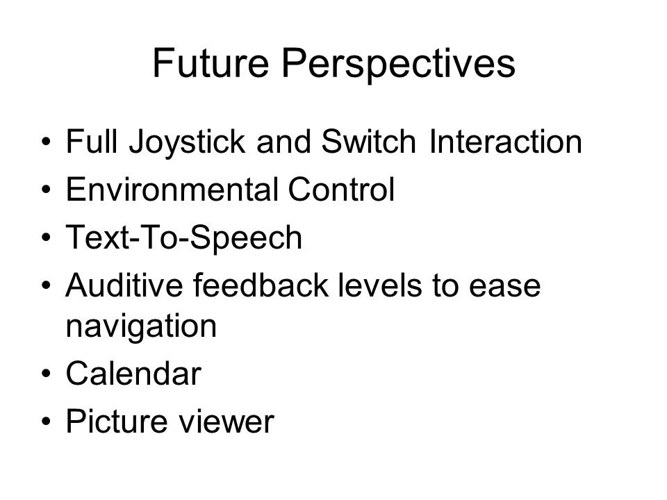 Future Perspectives Full Joystick and Switch Interaction Environmental Control Text-To-Speech Auditive feedback levels to ease navigation Calendar Picture viewer