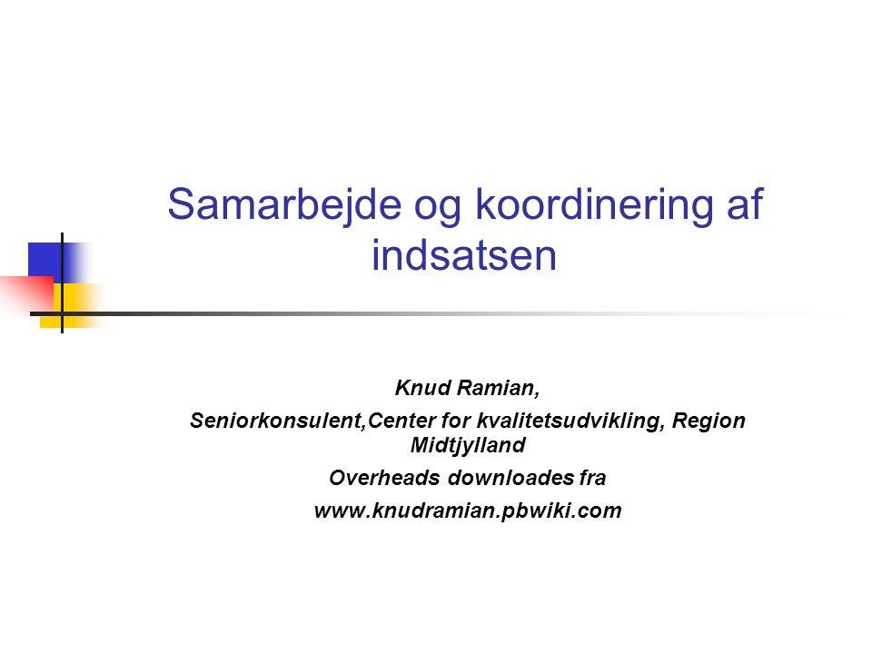 Samarbejde og koordinering af indsatsen Knud Ramian, Seniorkonsulent,Center for kvalitetsudvikling, Region Midtjylland Overheads downloades fra www.knudramian.pbwiki.com