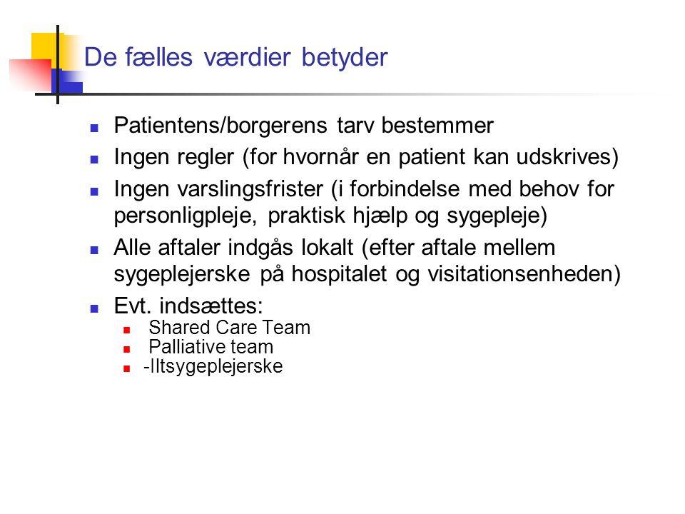 De fælles værdier betyder Patientens/borgerens tarv bestemmer Ingen regler (for hvornår en patient kan udskrives) Ingen varslingsfrister (i forbindelse med behov for personligpleje, praktisk hjælp og sygepleje) Alle aftaler indgås lokalt (efter aftale mellem sygeplejerske på hospitalet og visitationsenheden) Evt.