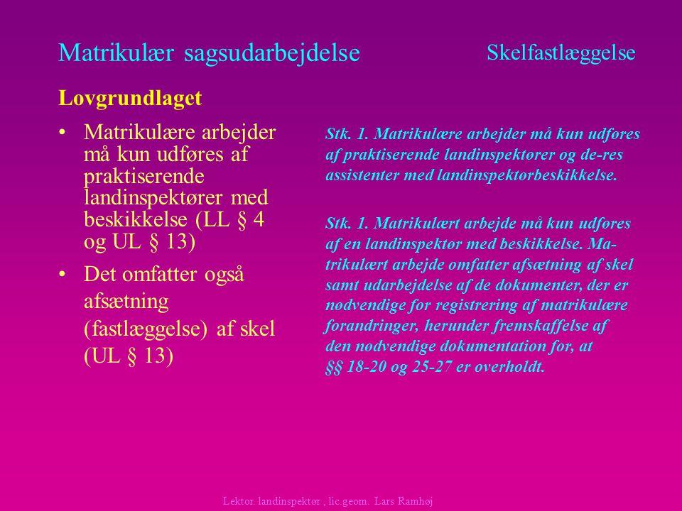Matrikulær sagsudarbejdelse Matrikulære arbejder må kun udføres af praktiserende landinspektører med beskikkelse (LL § 4 og UL § 13) Skelfastlæggelse Lovgrundlaget Lektor.