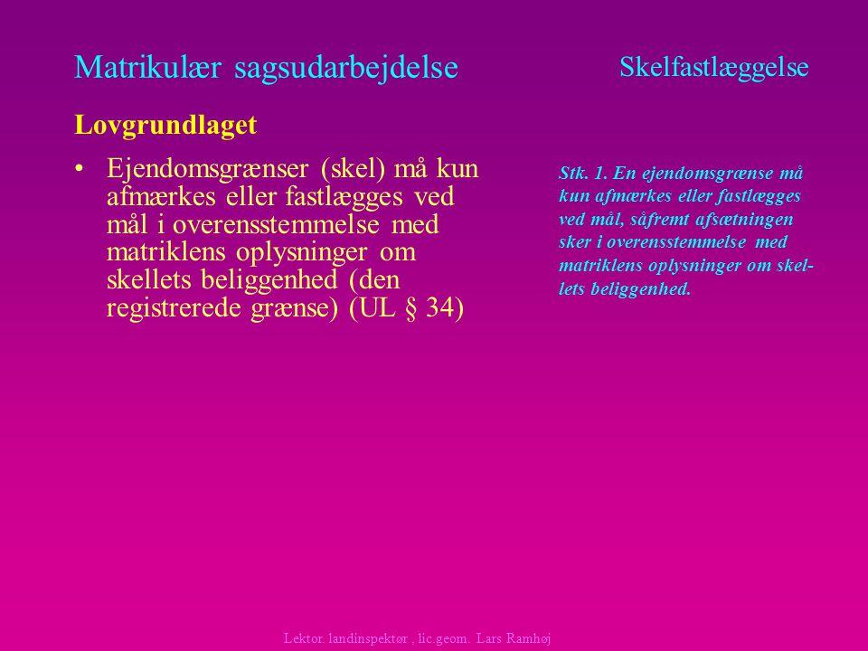 Matrikulær sagsudarbejdelse Ejendomsgrænser (skel) må kun afmærkes eller fastlægges ved mål i overensstemmelse med matriklens oplysninger om skellets beliggenhed (den registrerede grænse) (UL § 34) Skelfastlæggelse Lovgrundlaget Lektor.