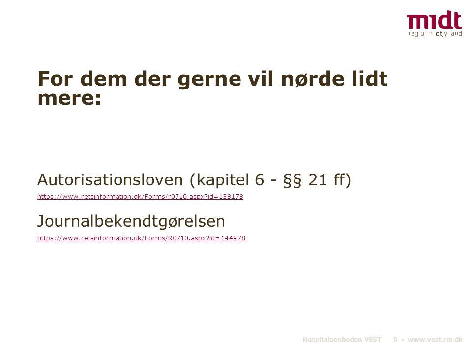 Hospitalsenheden VEST 9 ▪ www.vest.rm.dk For dem der gerne vil nørde lidt mere: Autorisationsloven (kapitel 6 - §§ 21 ff) https://www.retsinformation.dk/Forms/r0710.aspx id=138178 Journalbekendtgørelsen https://www.retsinformation.dk/Forms/R0710.aspx id=144978