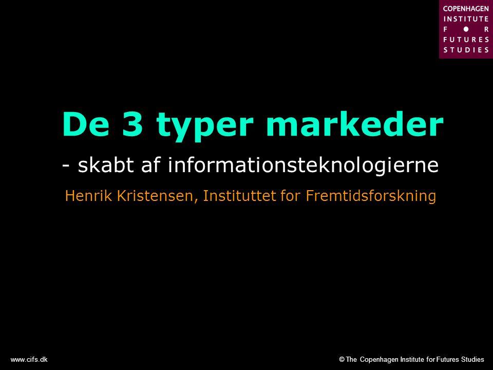 © The Copenhagen Institute for Futures Studieswww.cifs.dk De 3 typer markeder - skabt af informationsteknologierne Henrik Kristensen, Instituttet for Fremtidsforskning