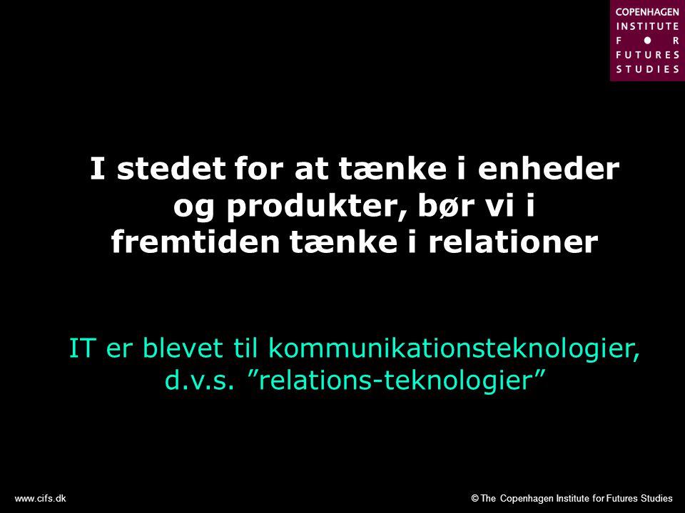 © The Copenhagen Institute for Futures Studieswww.cifs.dk I stedet for at tænke i enheder og produkter, bør vi i fremtiden tænke i relationer IT er blevet til kommunikationsteknologier, d.v.s.