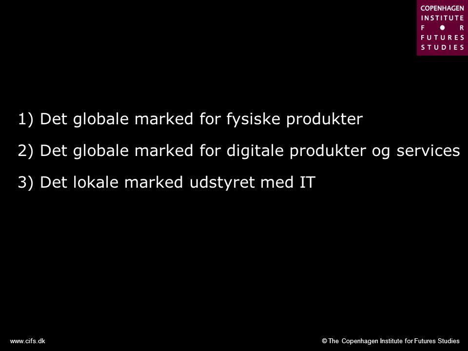 © The Copenhagen Institute for Futures Studieswww.cifs.dk 1) Det globale marked for fysiske produkter 2) Det globale marked for digitale produkter og services 3) Det lokale marked udstyret med IT