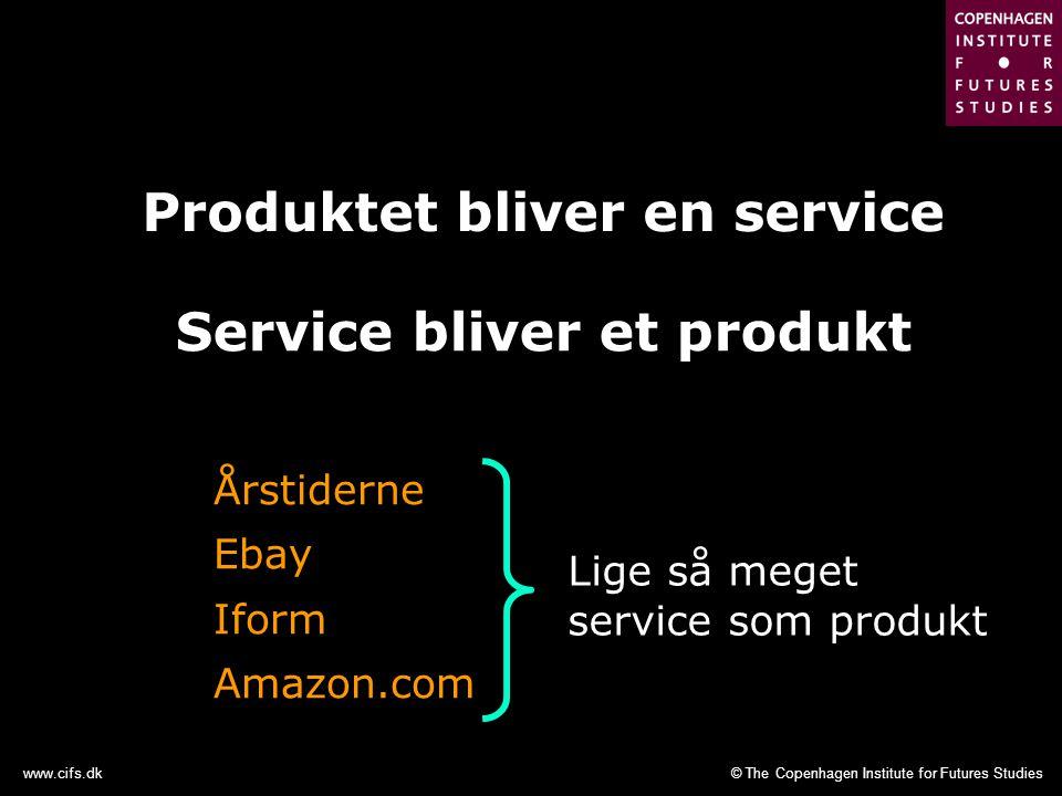© The Copenhagen Institute for Futures Studieswww.cifs.dk Produktet bliver en service Service bliver et produkt Årstiderne Ebay Iform Amazon.com Lige så meget service som produkt