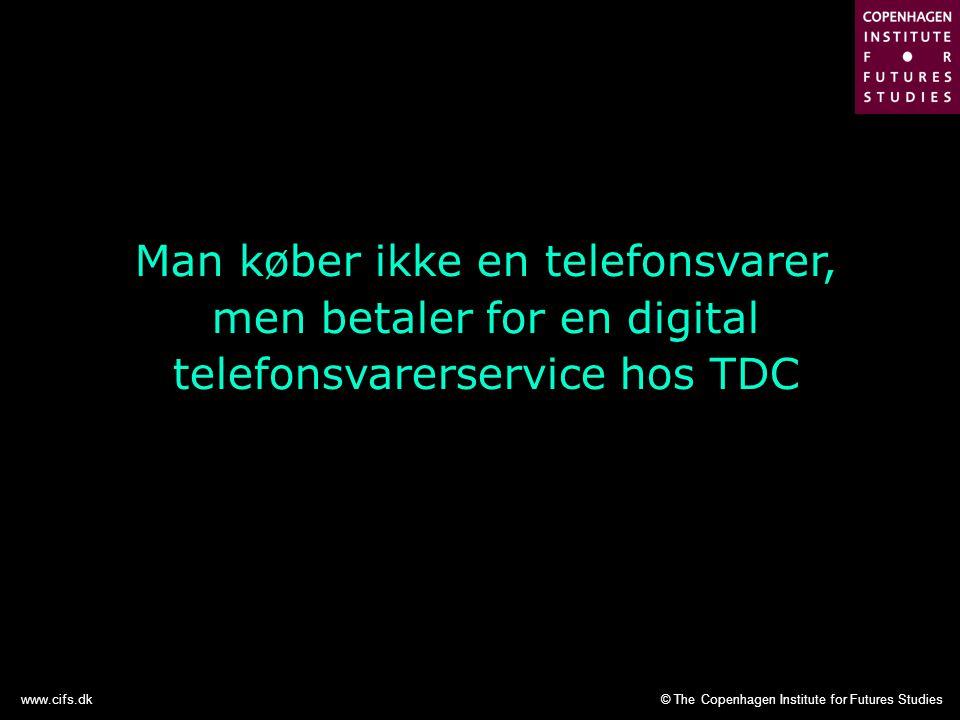 © The Copenhagen Institute for Futures Studieswww.cifs.dk Man køber ikke en telefonsvarer, men betaler for en digital telefonsvarerservice hos TDC